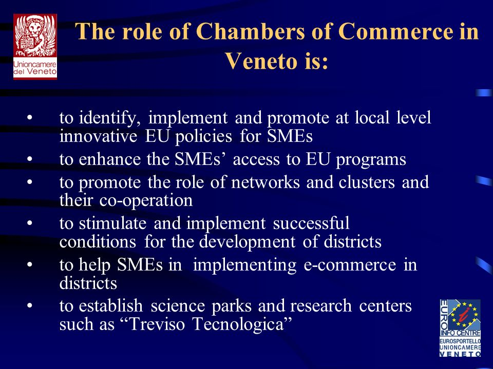 The role of Chambers of Commerce in Veneto is: to identify, implement and promote at local level innovative EU policies for SMEs to enhance the SMEs access to EU programs to promote the role of networks and clusters and their co-operation to stimulate and implement successful conditions for the development of districts to help SMEs in implementing e-commerce in districts to establish science parks and research centers such as Treviso Tecnologica