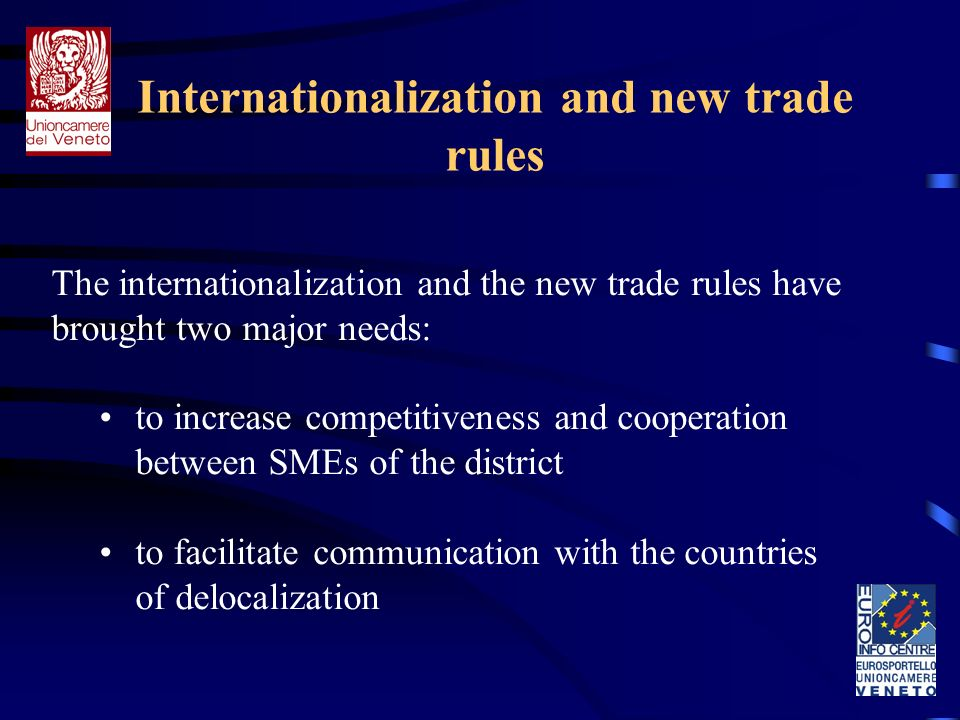 Internationalization and new trade rules The internationalization and the new trade rules have brought two major needs: to increase competitiveness and cooperation between SMEs of the district to facilitate communication with the countries of delocalization