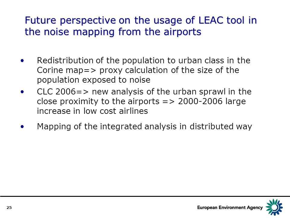 25 Future perspective on the usage of LEAC tool in the noise mapping from the airports Redistribution of the population to urban class in the Corine map=> proxy calculation of the size of the population exposed to noise CLC 2006=> new analysis of the urban sprawl in the close proximity to the airports => 2000-2006 large increase in low cost airlines Mapping of the integrated analysis in distributed way