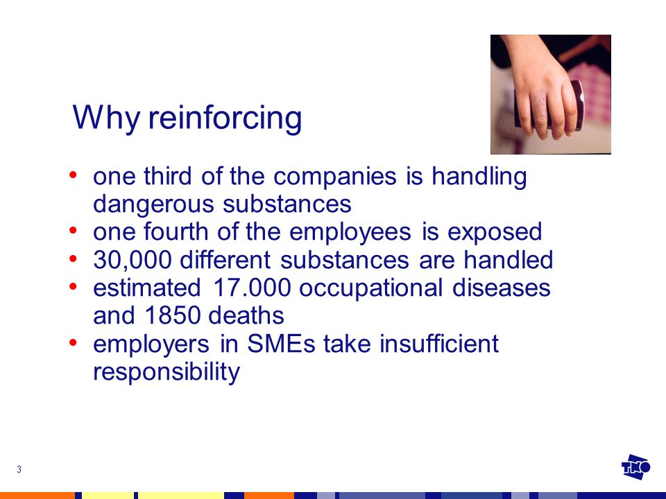 3 Why reinforcing one third of the companies is handling dangerous substances one fourth of the employees is exposed 30,000 different substances are handled estimated 17.000 occupational diseases and 1850 deaths employers in SMEs take insufficient responsibility