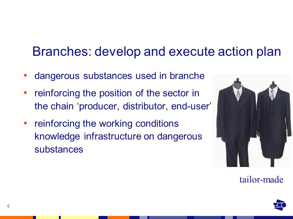 6 Branches: develop and execute action plan dangerous substances used in branche reinforcing the position of the sector in the chain producer, distributor, end-user reinforcing the working conditions knowledge infrastructure on dangerous substances tailor-made