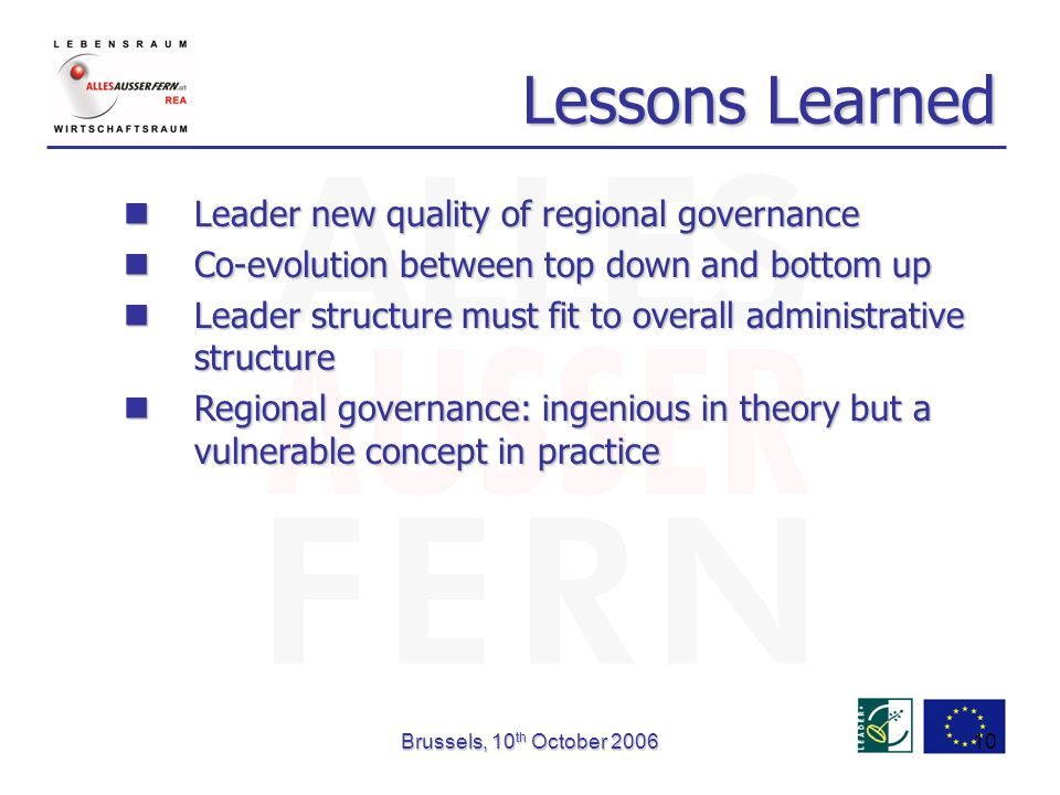Brussels, 10 th October Lessons Learned Leader new quality of regional governance Leader new quality of regional governance Co-evolution between top down and bottom up Co-evolution between top down and bottom up Leader structure must fit to overall administrative structure Leader structure must fit to overall administrative structure Regional governance: ingenious in theory but a vulnerable concept in practice Regional governance: ingenious in theory but a vulnerable concept in practice
