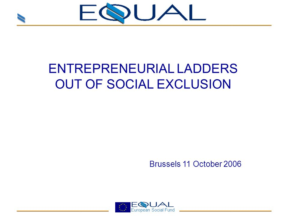 European Social Fund ENTREPRENEURIAL LADDERS OUT OF SOCIAL EXCLUSION Brussels 11 October 2006