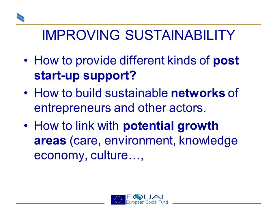 European Social Fund IMPROVING SUSTAINABILITY How to provide different kinds of post start-up support.