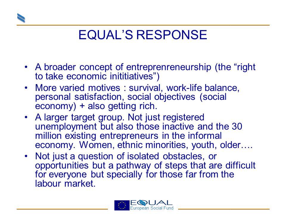 European Social Fund EQUALS RESPONSE A broader concept of entreprenreneurship (the right to take economic inititiatives) More varied motives : surviva