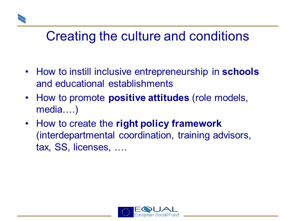 European Social Fund Creating the culture and conditions How to instill inclusive entrepreneurship in schools and educational establishments How to promote positive attitudes (role models, media….) How to create the right policy framework (interdepartmental coordination, training advisors, tax, SS, licenses, ….