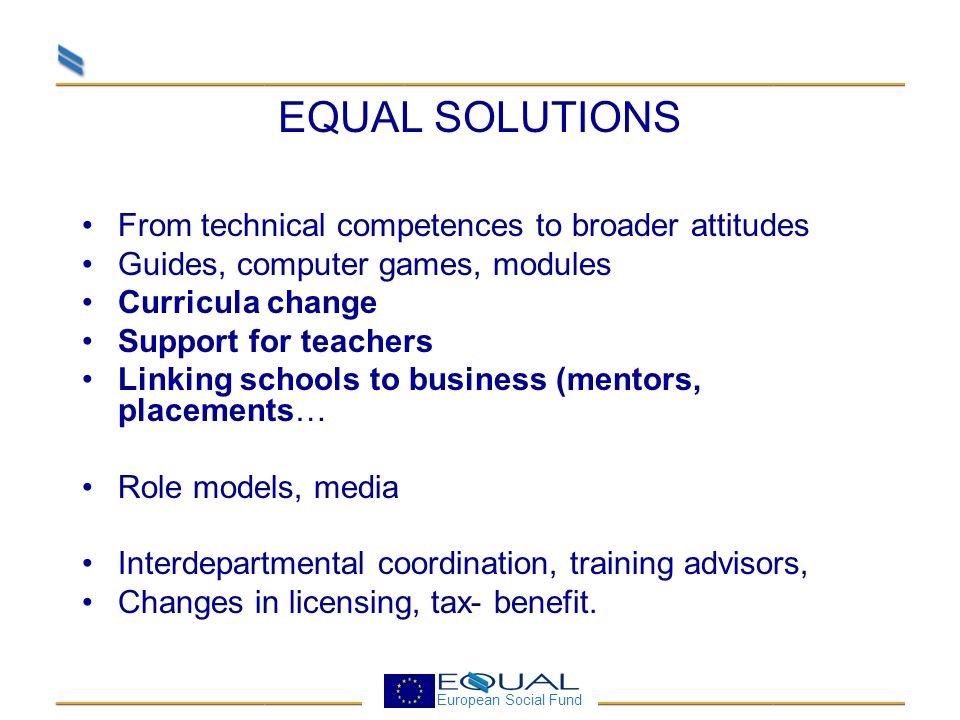 European Social Fund EQUAL SOLUTIONS From technical competences to broader attitudes Guides, computer games, modules Curricula change Support for teac