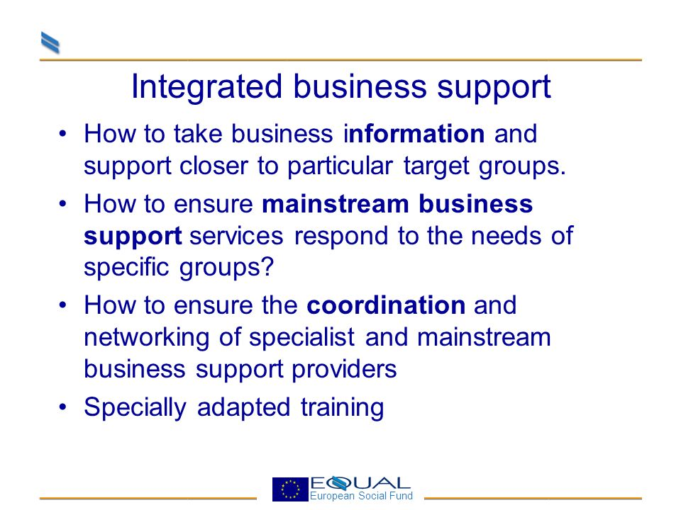 European Social Fund EQUAL SOLUTIONS Different forms of outreach Developing specialised support for certain phases and activites (incubators, mentors, specialist centres) Building integrated pathways of business support (developing the concept of one stop shops) Using lead agencies as brokers within partnerships between public, community, business and financial players.