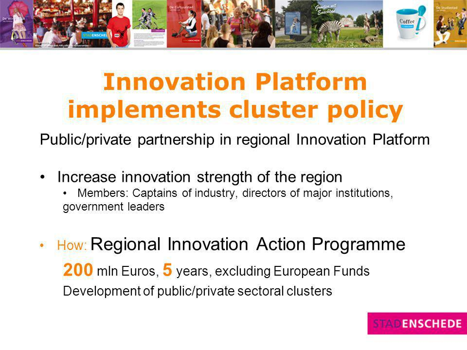 Support cluster development 5 clusters: Healthcare, Security, Food, Construction, Materials Challenge introducing new technology in clusters: nano-technology, ICT, mechatronics How: Companies and Institutes higher education co-operate in R&D Government facilitates encouraging SME´s to join clusters Joined promotion region