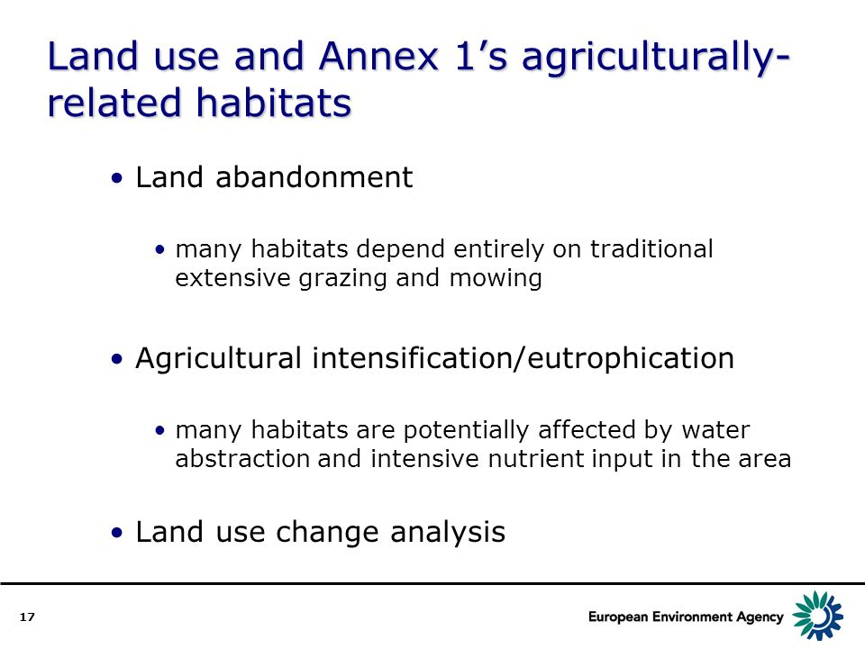 17 Land use and Annex 1s agriculturally- related habitats Land abandonment many habitats depend entirely on traditional extensive grazing and mowing Agricultural intensification/eutrophication many habitats are potentially affected by water abstraction and intensive nutrient input in the area Land use change analysis