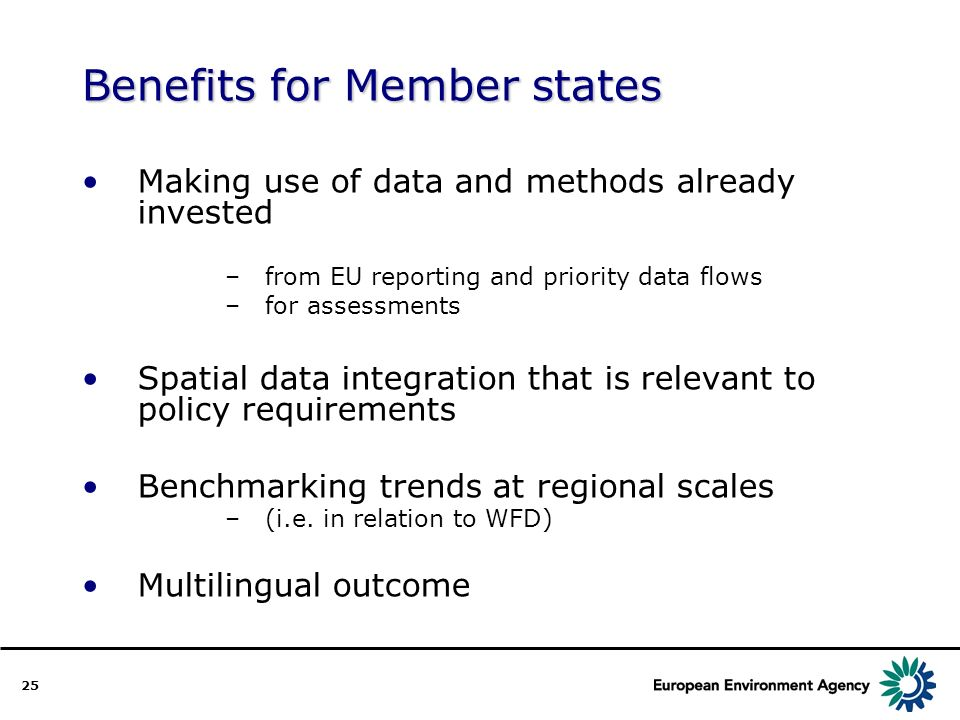 25 Benefits for Member states Making use of data and methods already invested –from EU reporting and priority data flows –for assessments Spatial data integration that is relevant to policy requirements Benchmarking trends at regional scales –(i.e.