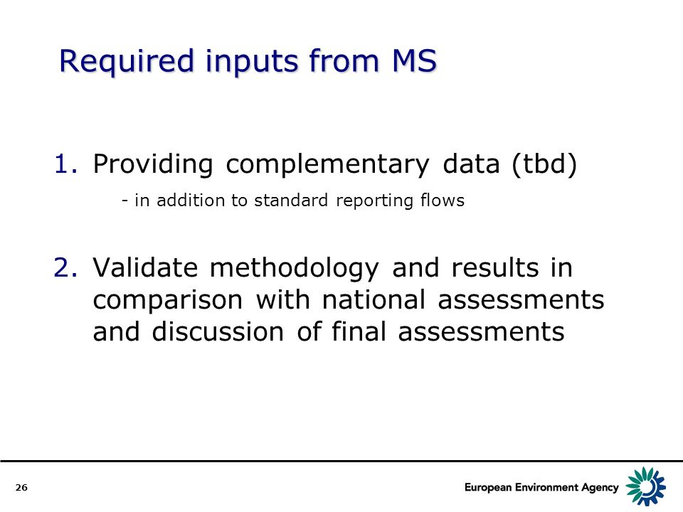 26 Required inputs from MS 1.Providing complementary data (tbd) - in addition to standard reporting flows 2.Validate methodology and results in comparison with national assessments and discussion of final assessments