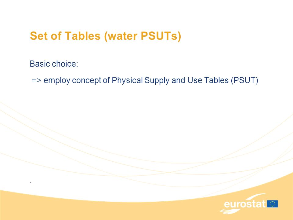 Set of Tables (water PSUTs) Basic choice: => employ concept of Physical Supply and Use Tables (PSUT).