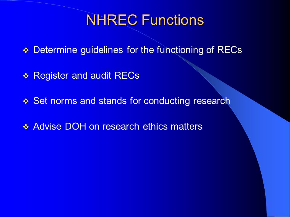NHREC Functions Determine guidelines for the functioning of RECs Register and audit RECs Set norms and stands for conducting research Advise DOH on research ethics matters