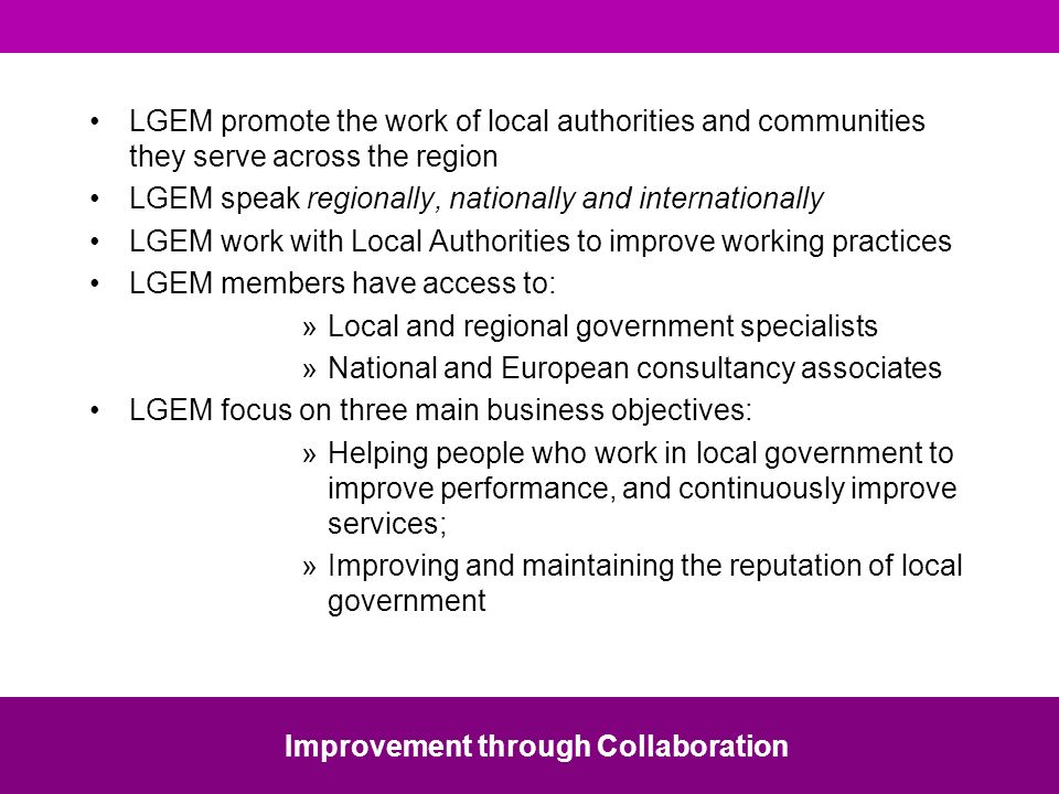 LGEM promote the work of local authorities and communities they serve across the region LGEM speak regionally, nationally and internationally LGEM work with Local Authorities to improve working practices LGEM members have access to: »Local and regional government specialists »National and European consultancy associates LGEM focus on three main business objectives: »Helping people who work in local government to improve performance, and continuously improve services; »Improving and maintaining the reputation of local government Improvement through Collaboration