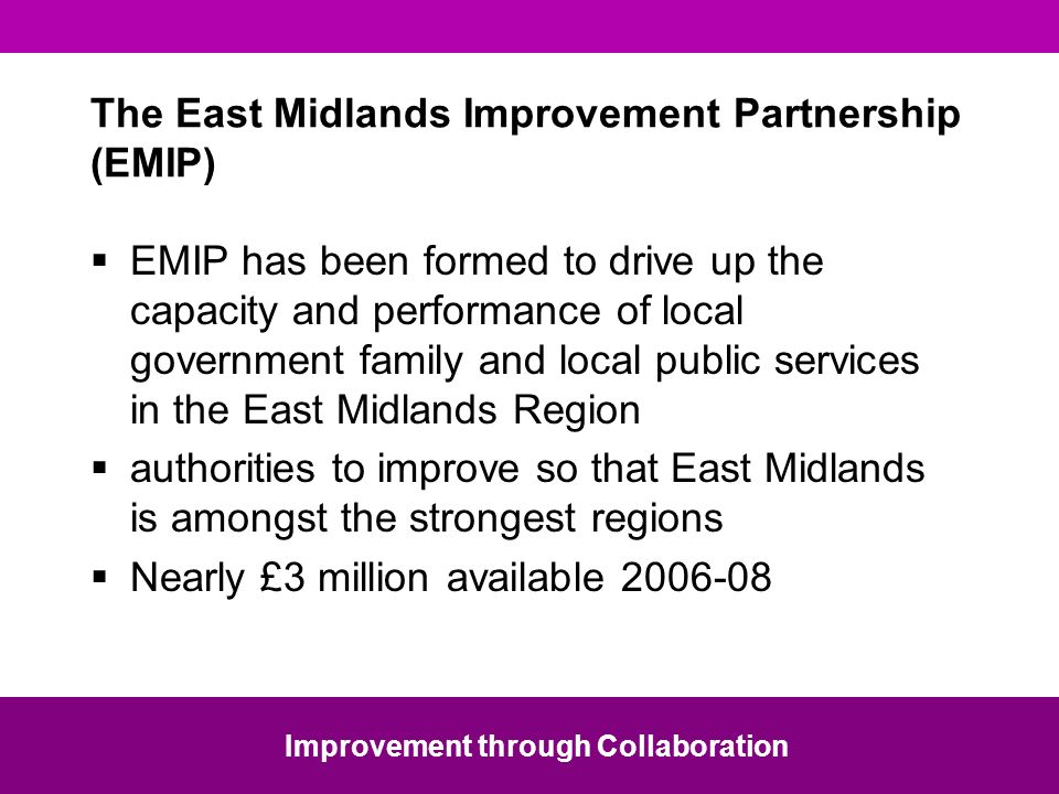 The East Midlands Improvement Partnership (EMIP) EMIP has been formed to drive up the capacity and performance of local government family and local public services in the East Midlands Region authorities to improve so that East Midlands is amongst the strongest regions Nearly £3 million available 2006-08 Improvement through Collaboration