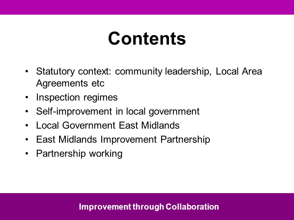 Statutory context: community leadership, Local Area Agreements etc Inspection regimes Self-improvement in local government Local Government East Midlands East Midlands Improvement Partnership Partnership working Improvement through Collaboration Contents