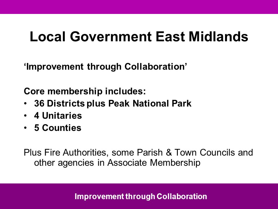 Local Government East Midlands Improvement through Collaboration Core membership includes: 36 Districts plus Peak National Park 4 Unitaries 5 Counties Plus Fire Authorities, some Parish & Town Councils and other agencies in Associate Membership Improvement through Collaboration