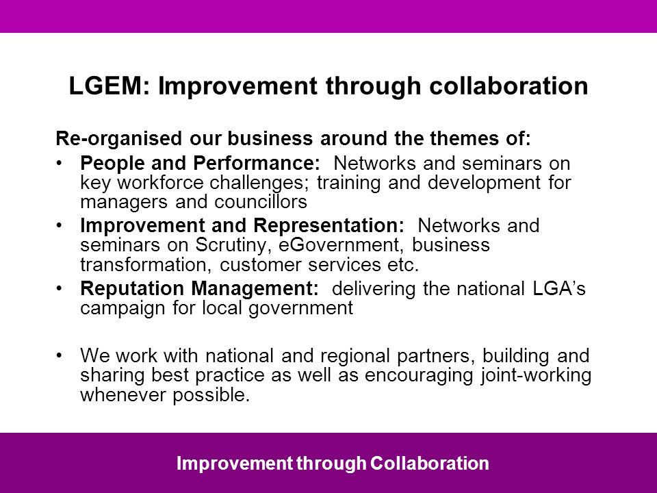 LGEM: Improvement through collaboration Re-organised our business around the themes of: People and Performance: Networks and seminars on key workforce challenges; training and development for managers and councillors Improvement and Representation: Networks and seminars on Scrutiny, eGovernment, business transformation, customer services etc.