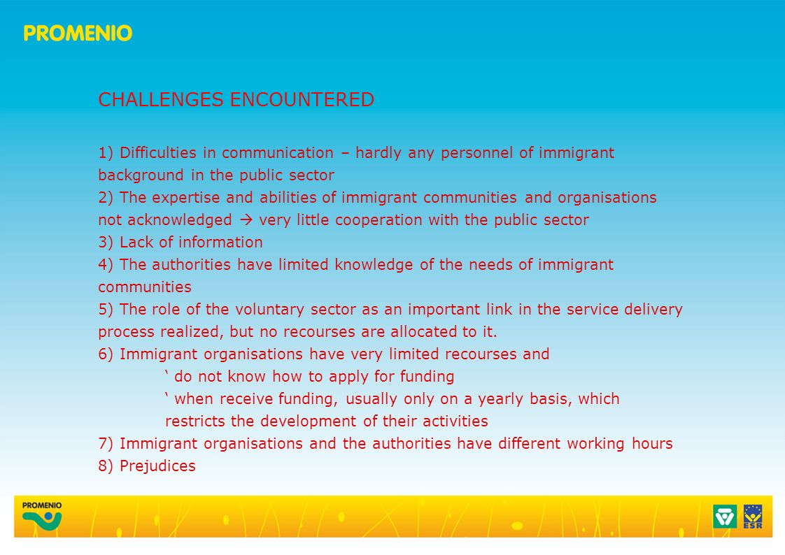 CHALLENGES ENCOUNTERED 1) Difficulties in communication – hardly any personnel of immigrant background in the public sector 2) The expertise and abilities of immigrant communities and organisations not acknowledged very little cooperation with the public sector 3) Lack of information 4) The authorities have limited knowledge of the needs of immigrant communities 5) The role of the voluntary sector as an important link in the service delivery process realized, but no recourses are allocated to it.