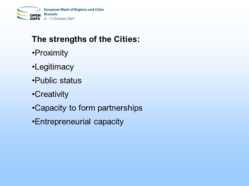 The strengths of the Cities: Proximity Legitimacy Public status Creativity Capacity to form partnerships Entrepreneurial capacity