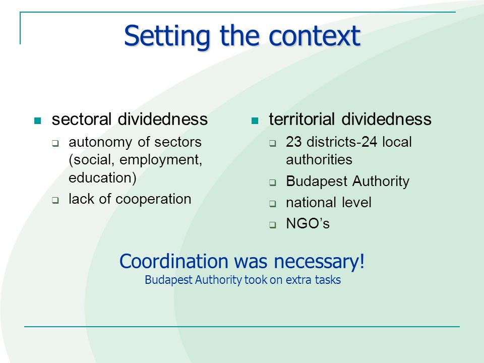 Setting the context sectoral dividedness autonomy of sectors (social, employment, education) lack of cooperation territorial dividedness 23 districts-24 local authorities Budapest Authority national level NGOs Coordination was necessary.