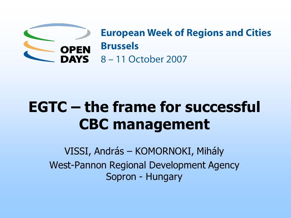 EGTC – the frame for successful CBC management VISSI, András – KOMORNOKI, Mihály West-Pannon Regional Development Agency Sopron - Hungary