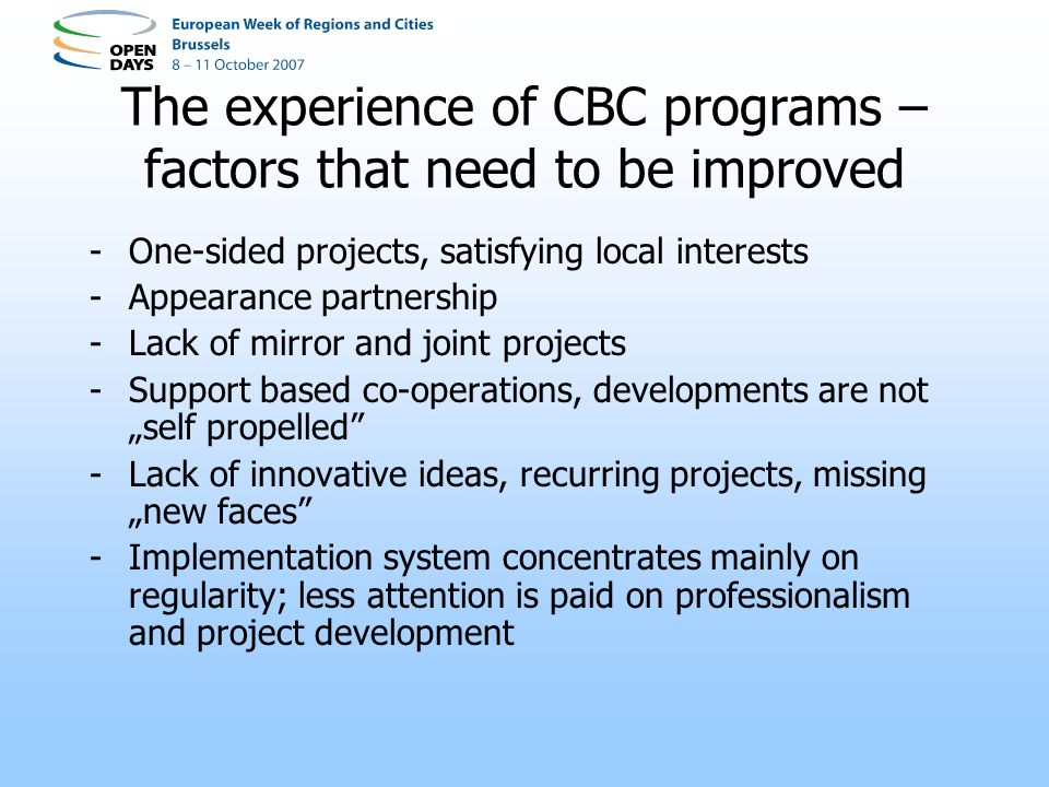 The experience of CBC programs – factors that need to be improved -One-sided projects, satisfying local interests -Appearance partnership -Lack of mirror and joint projects -Support based co-operations, developments are not self propelled -Lack of innovative ideas, recurring projects, missing new faces -Implementation system concentrates mainly on regularity; less attention is paid on professionalism and project development