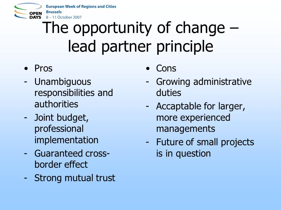 The opportunity of change – lead partner principle Pros -Unambiguous responsibilities and authorities -Joint budget, professional implementation -Guaranteed cross- border effect -Strong mutual trust Cons -Growing administrative duties -Accaptable for larger, more experienced managements -Future of small projects is in question