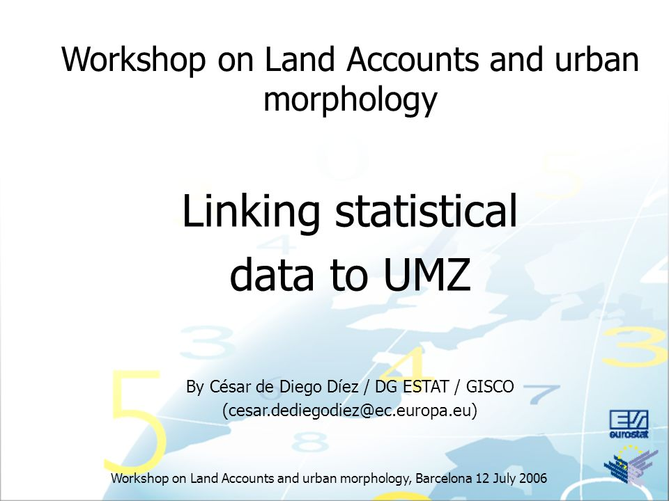 Workshop on Land Accounts and urban morphology, Barcelona 12 July 2006 Workshop on Land Accounts and urban morphology Linking statistical data to UMZ By César de Diego Díez / DG ESTAT / GISCO