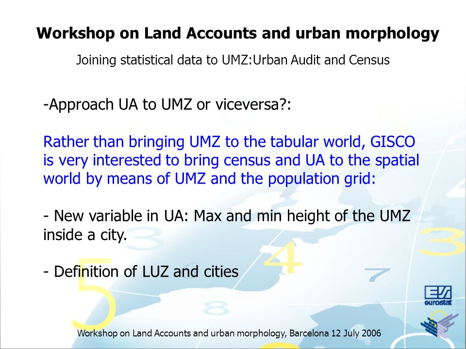 Workshop on Land Accounts and urban morphology, Barcelona 12 July 2006 Workshop on Land Accounts and urban morphology Joining statistical data to UMZ:Urban Audit and Census -Approach UA to UMZ or viceversa : Rather than bringing UMZ to the tabular world, GISCO is very interested to bring census and UA to the spatial world by means of UMZ and the population grid: - New variable in UA: Max and min height of the UMZ inside a city.