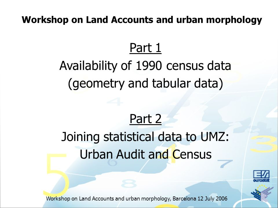 Workshop on Land Accounts and urban morphology, Barcelona 12 July 2006 Workshop on Land Accounts and urban morphology Part 1 Availability of 1990 census data (geometry and tabular data) Part 2 Joining statistical data to UMZ: Urban Audit and Census