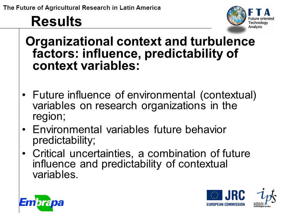 The Future of Agricultural Research in Latin America [Paper Results Organizational context and turbulence factors: influence, predictability of context variables: Future influence of environmental (contextual) variables on research organizations in the region; Environmental variables future behavior predictability; Critical uncertainties, a combination of future influence and predictability of contextual variables.