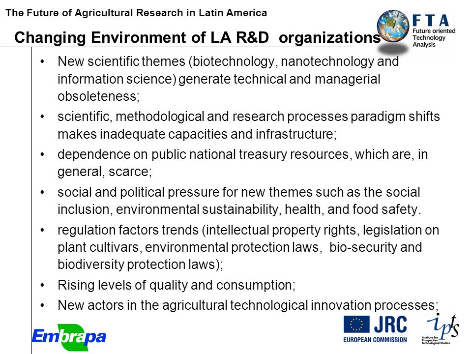 The Future of Agricultural Research in Latin America [Paper Changing Environment of LA R&D organizations New scientific themes (biotechnology, nanotechnology and information science) generate technical and managerial obsoleteness; scientific, methodological and research processes paradigm shifts makes inadequate capacities and infrastructure; dependence on public national treasury resources, which are, in general, scarce; social and political pressure for new themes such as the social inclusion, environmental sustainability, health, and food safety.