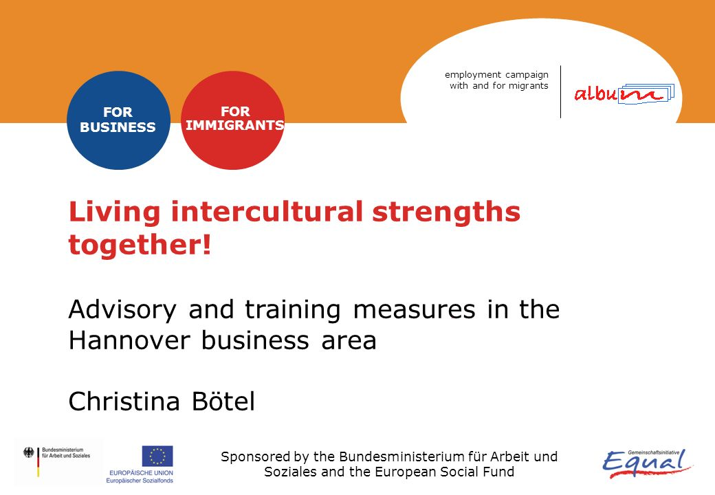 Sponsored by the Bundesministerium für Arbeit und Soziales and the European Social Fund employment campaign with and for migrants FOR BUSINESS FOR IMMIGRANTS Living intercultural strengths together.