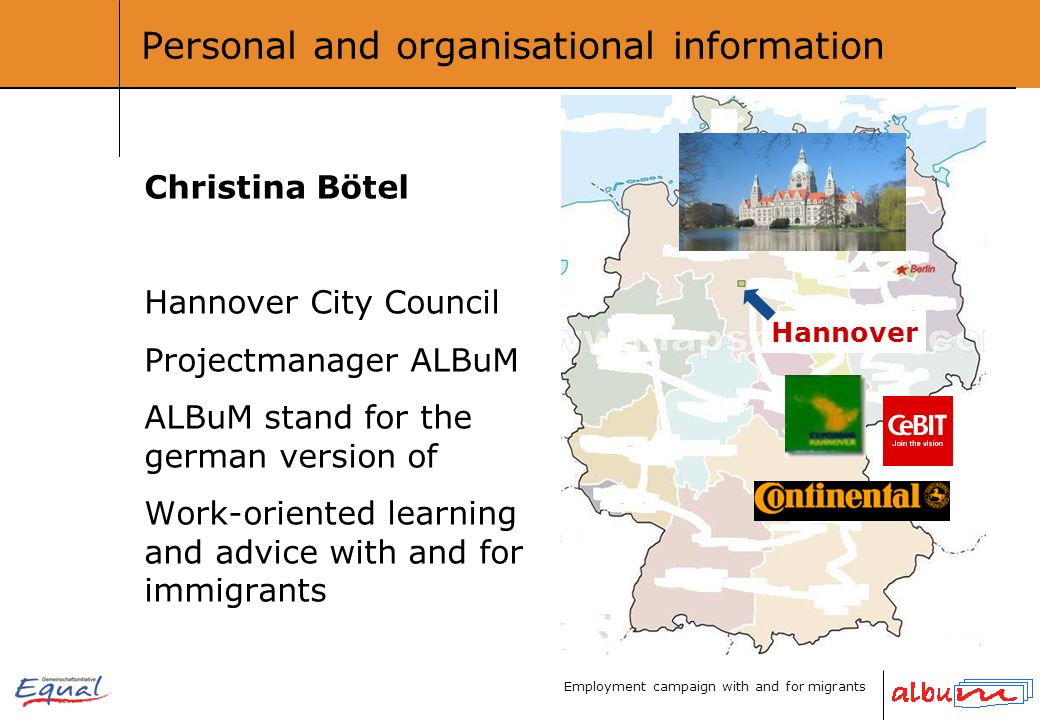Employment campaign with and for migrants Personal and organisational information Christina Bötel Hannover City Council Projectmanager ALBuM ALBuM stand for the german version of Work-oriented learning and advice with and for immigrants Hannover