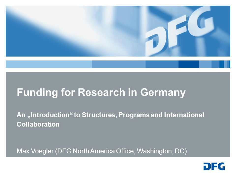 Funding for Research in Germany An Introduction to Structures, Programs and International Collaboration Max Voegler (DFG North America Office, Washing