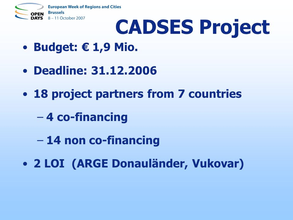 Budget: 1,9 Mio. Deadline: 31.12.2006 18 project partners from 7 countries –4 co-financing –14 non co-financing 2 LOI (ARGE Donauländer, Vukovar) CADS