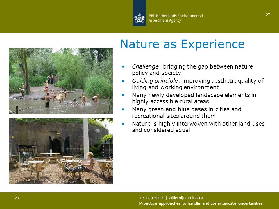 17 Feb 2012 | Willemijn Tuinstra Proactive approaches to handle and communicate uncertainties 27 Nature as Experience Challenge: bridging the gap between nature policy and society Guiding principle: improving aesthetic quality of living and working environment Many newly developed landscape elements in highly accessible rural areas Many green and blue oases in cities and recreational sites around them Nature is highly interwoven with other land uses and considered equal