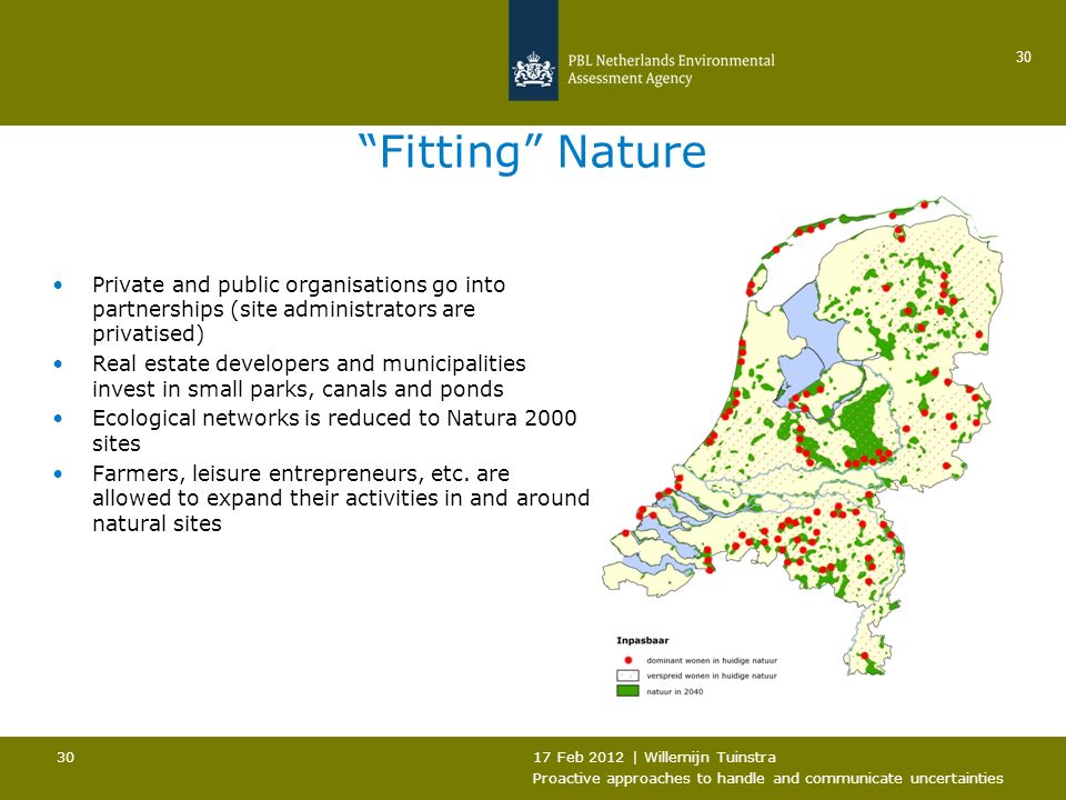 17 Feb 2012 | Willemijn Tuinstra Proactive approaches to handle and communicate uncertainties 30 Fitting Nature Private and public organisations go into partnerships (site administrators are privatised) Real estate developers and municipalities invest in small parks, canals and ponds Ecological networks is reduced to Natura 2000 sites Farmers, leisure entrepreneurs, etc.