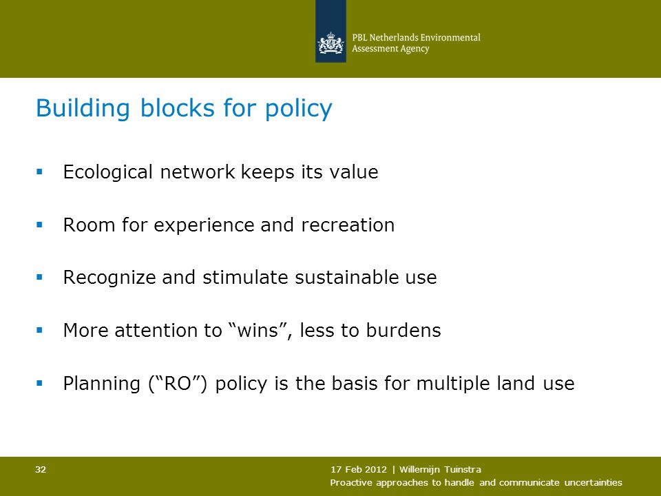 17 Feb 2012 | Willemijn Tuinstra Proactive approaches to handle and communicate uncertainties 32 Building blocks for policy Ecological network keeps its value Room for experience and recreation Recognize and stimulate sustainable use More attention to wins, less to burdens Planning (RO) policy is the basis for multiple land use