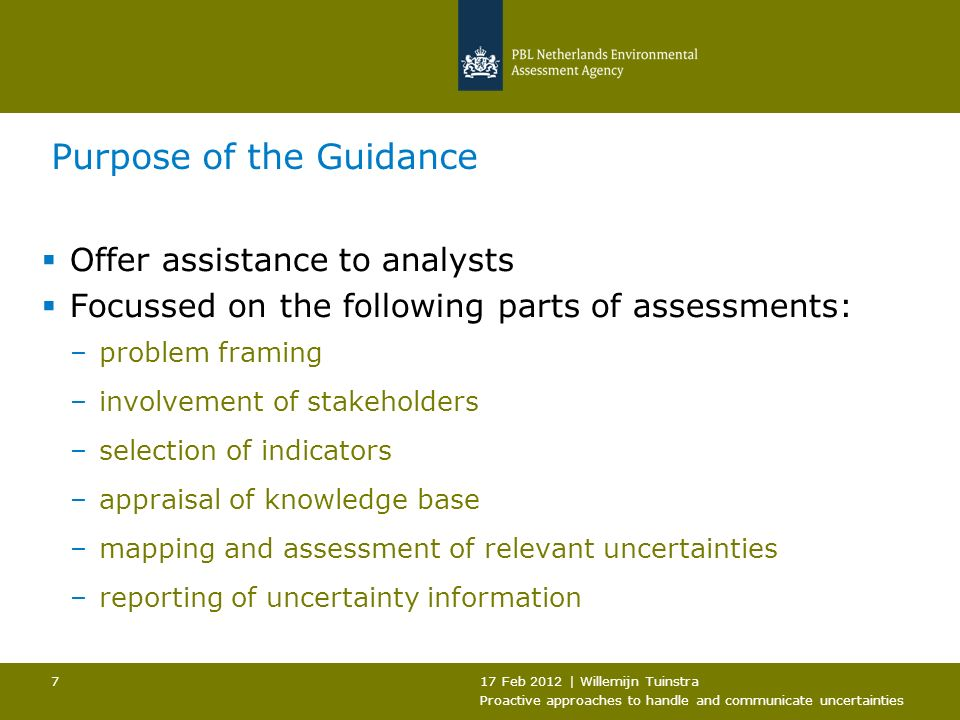17 Feb 2012 | Willemijn Tuinstra Proactive approaches to handle and communicate uncertainties 7 Purpose of the Guidance Offer assistance to analysts Focussed on the following parts of assessments: –problem framing –involvement of stakeholders –selection of indicators –appraisal of knowledge base –mapping and assessment of relevant uncertainties –reporting of uncertainty information