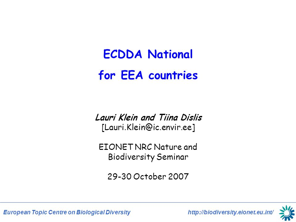 European Topic Centre on Biological Diversity http://biodiversity.eionet.eu.int/ ECDDA National for EEA countries Lauri Klein and Tiina Dislis [Lauri.Klein@ic.envir.ee] EIONET NRC Nature and Biodiversity Seminar 29-30 October 2007