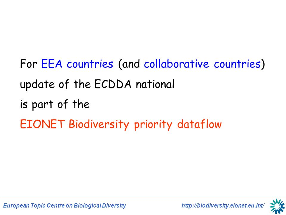 European Topic Centre on Biological Diversity http://biodiversity.eionet.eu.int/ For EEA countries (and collaborative countries) update of the ECDDA national is part of the EIONET Biodiversity priority dataflow