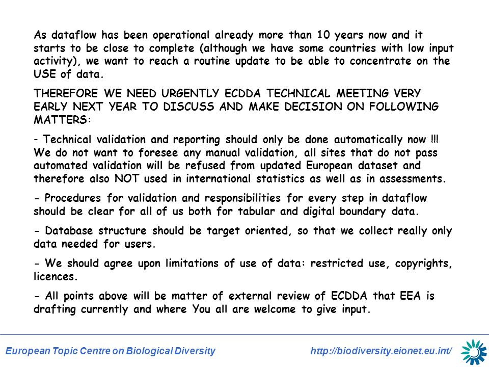 European Topic Centre on Biological Diversity http://biodiversity.eionet.eu.int/ As dataflow has been operational already more than 10 years now and it starts to be close to complete (although we have some countries with low input activity), we want to reach a routine update to be able to concentrate on the USE of data.