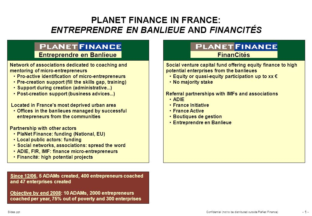 - 0 - Slides.pptConfidential (not to be distributed outside PlaNet Finance) Entreprendre en Banlieue October 2006 October 2007 Confidential (not to be