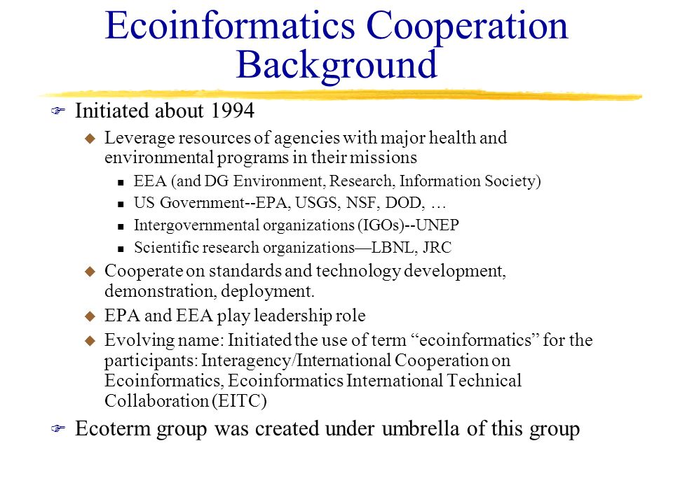 Ecoinformatics Cooperation Background F Initiated about 1994 u Leverage resources of agencies with major health and environmental programs in their mi