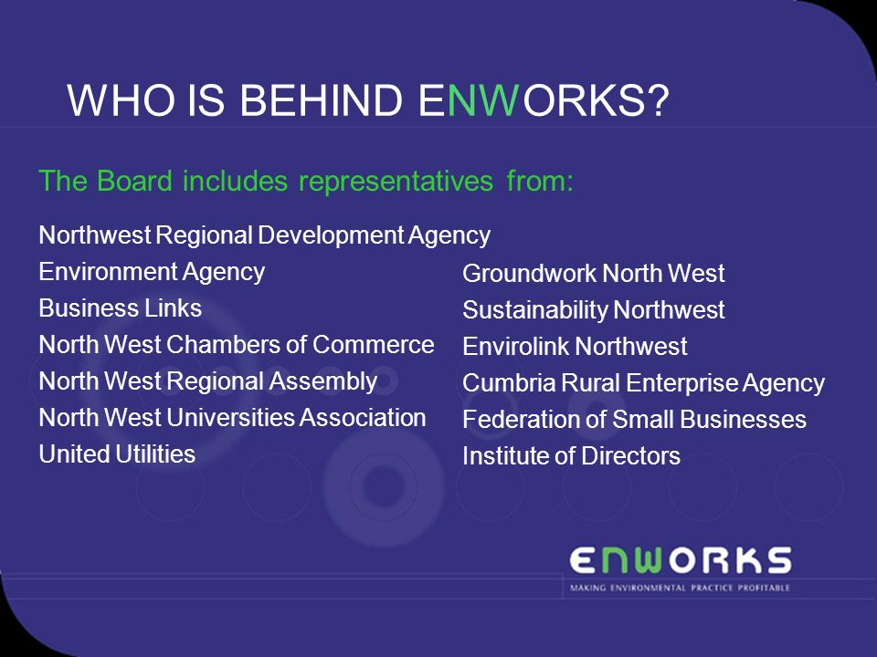 WHO IS BEHIND ENWORKS? The Board includes representatives from: Northwest Regional Development Agency Environment Agency Business Links North West Cha