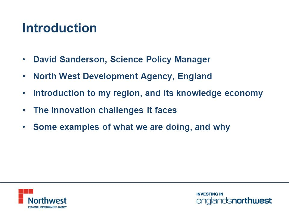 Introduction David Sanderson, Science Policy Manager North West Development Agency, England Introduction to my region, and its knowledge economy The innovation challenges it faces Some examples of what we are doing, and why