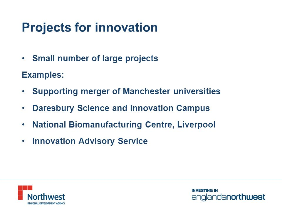 Projects for innovation Small number of large projects Examples: Supporting merger of Manchester universities Daresbury Science and Innovation Campus National Biomanufacturing Centre, Liverpool Innovation Advisory Service